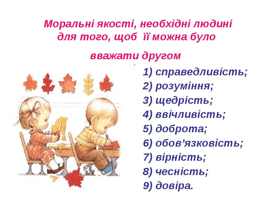 Моральні якості, необхідні людині для того, щоб її можна було вважати другом 1) справедливість; 2) розуміння; 3) щедрість; 4) ввічливість; 5) добро...