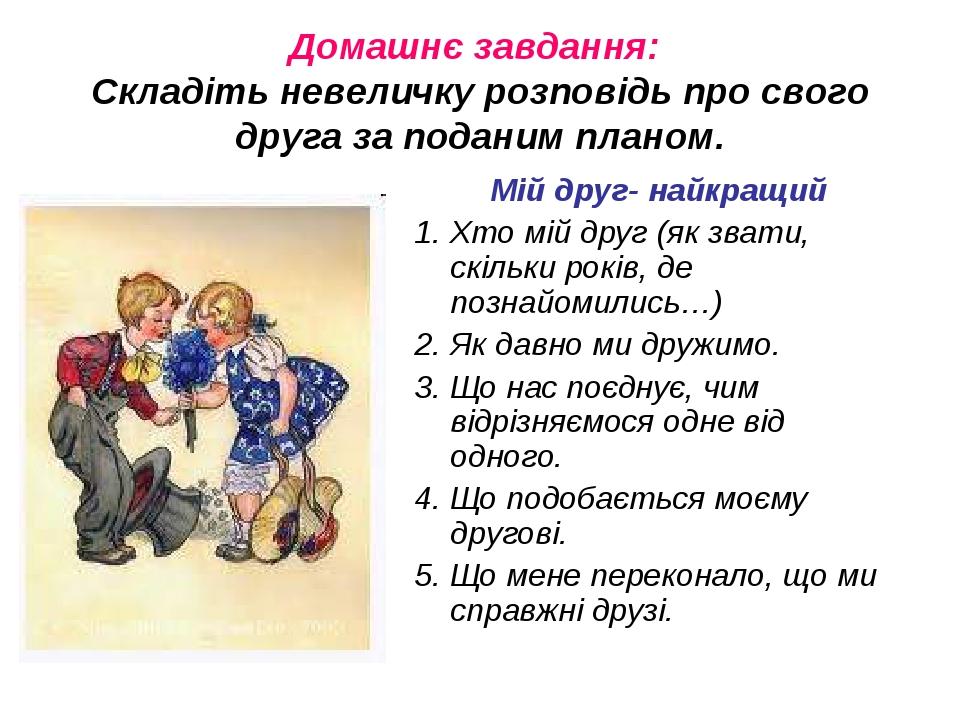 Домашнє завдання: Складіть невеличку розповідь про свого друга за поданим планом. Мій друг- найкращий 1. Хто мій друг (як звати, скільки років, де ...