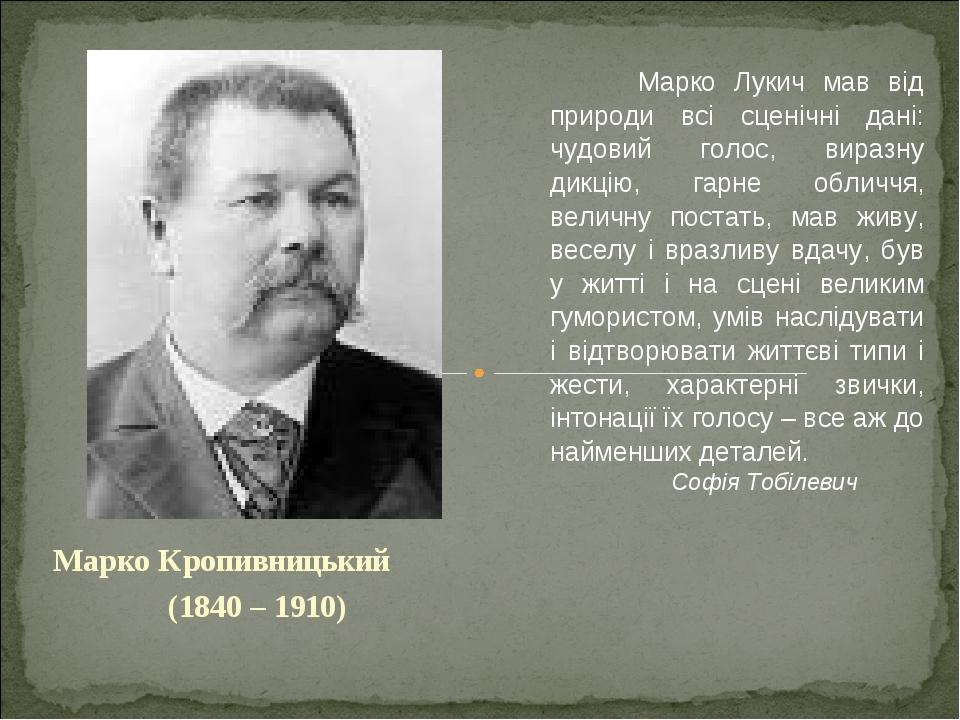 Марко Кропивницький (1840 – 1910) Марко Лукич мав від природи всі сценічні дані: чудовий голос, виразну дикцію, гарне обличчя, величну постать, мав...