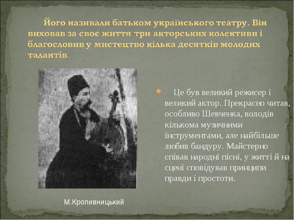 Це був великий режисер і великий актор. Прекрасно читав, особливо Шевченка, володів кількома музичними інструментами, але найбільше любив бандуру. ...