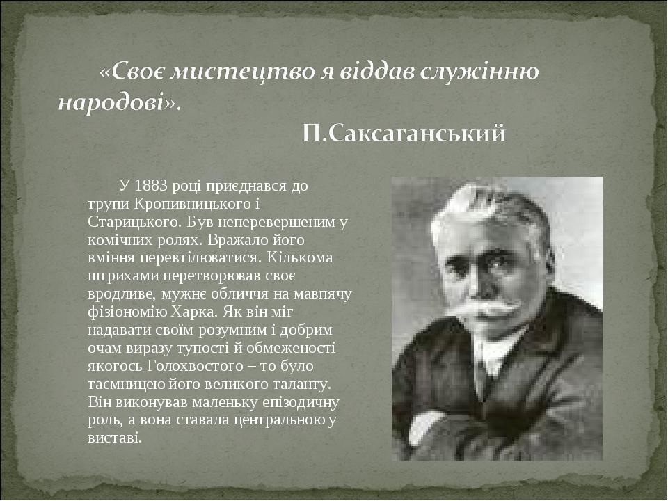 У 1883 році приєднався до трупи Кропивницького і Старицького. Був неперевершеним у комічних ролях. Вражало його вміння перевтілюватися. Кількома шт...