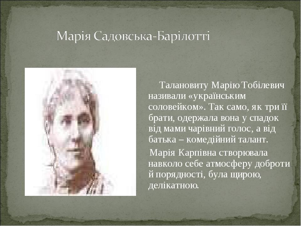 Талановиту Марію Тобілевич називали «українським соловейком». Так само, як три її брати, одержала вона у спадок від мами чарівний голос, а від бать...