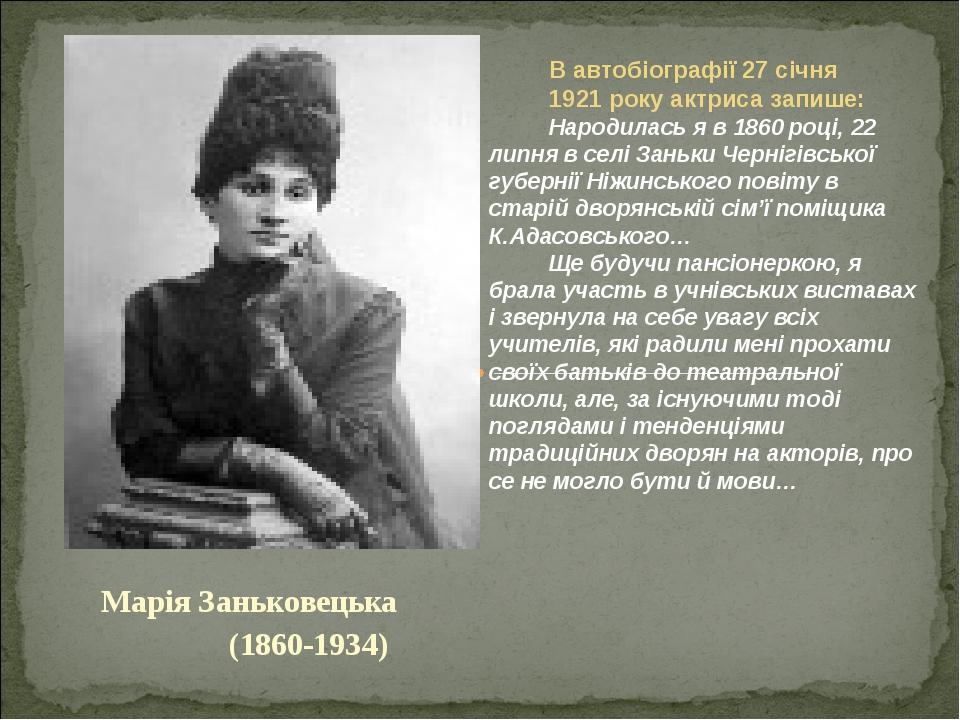 Марія Заньковецька (1860-1934) В автобіографії 27 січня 1921 року актриса запише: Народилась я в 1860 році, 22 липня в селі Заньки Чернігівської гу...