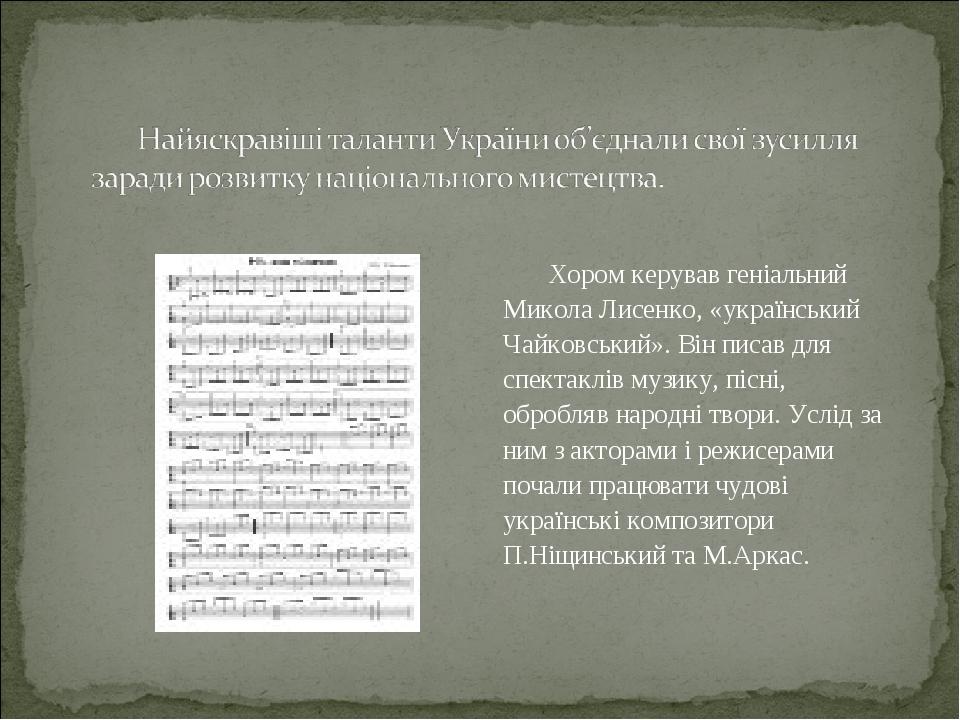 Хором керував геніальний Микола Лисенко, «український Чайковський». Він писав для спектаклів музику, пісні, обробляв народні твори. Услід за ним з ...