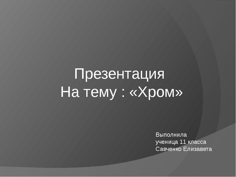 Презентация На тему : «Хром» Выполнила ученица 11 класса Савченко Елизавета