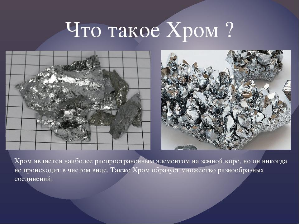 Что такое Хром ? Хром является наиболее распространенным элементом на земной коре, но он никогда не происходит в чистом виде. Также Хром образует м...