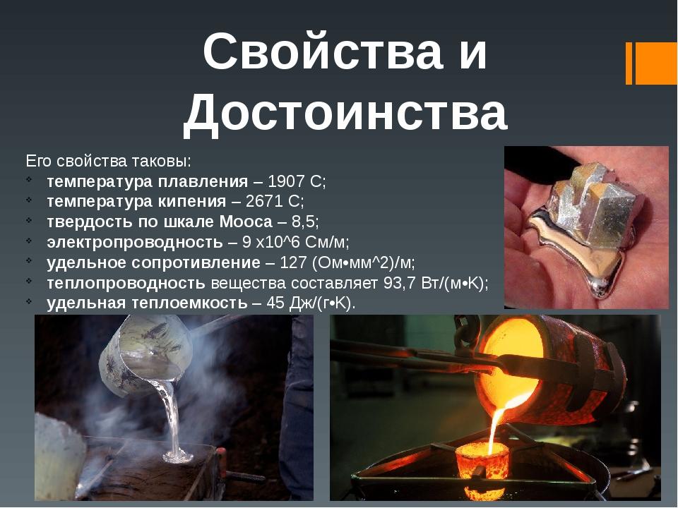Свойства и Достоинства Его свойстватаковы: температура плавления– 1907 С; температура кипения– 2671 С; твердость по шкале Мооса– 8,5; электропр...