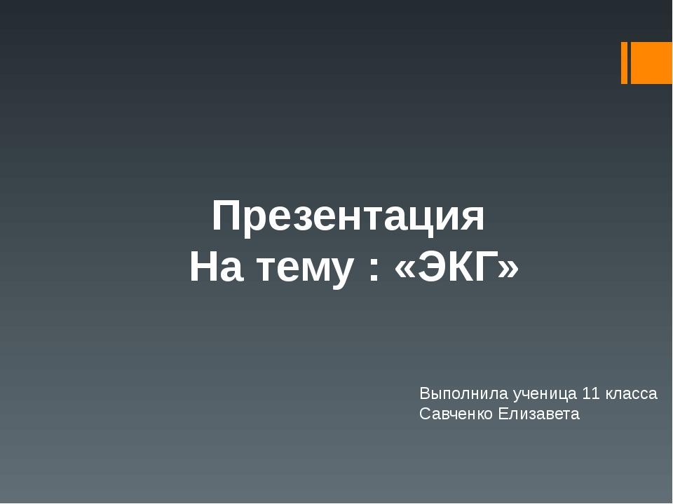 Презентация На тему : «ЭКГ» Выполнила ученица 11 класса Савченко Елизавета