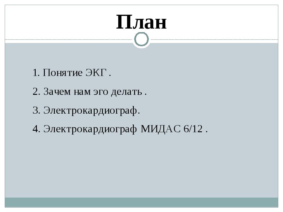 1. Понятие ЭКГ . 2. Зачем нам эго делать . 3. Электрокардиограф. 4. Электрокардиограф МИДАС 6/12 . План