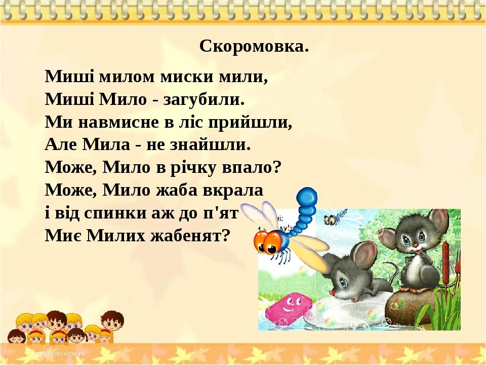 Скоромовка. Миші милом миски мили, Миші Мило - загубили. Ми навмисне в ліс прийшли, Але Мила - не знайшли. Може, Мило в річку впало? Може, Мило жаб...