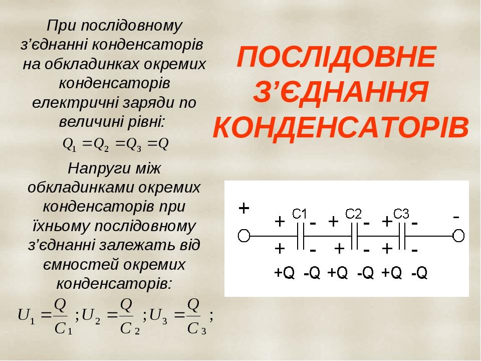 ПОСЛІДОВНЕ З'ЄДНАННЯ КОНДЕНСАТОРІВ При послідовному з'єднанні конденсаторів на обкладинках окремих конденсаторів електричні заряди по величині рівн...