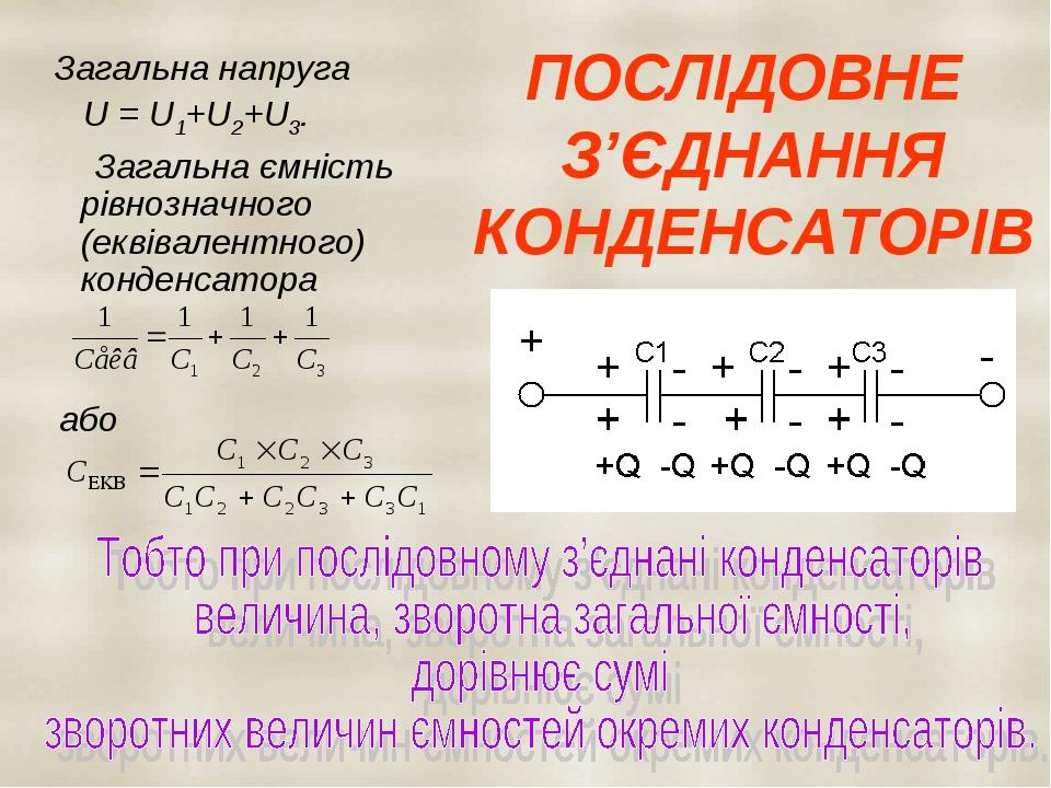 ПОСЛІДОВНЕ З'ЄДНАННЯ КОНДЕНСАТОРІВ Загальна напруга U = U1+U2+U3. Загальна ємність рівнозначного (еквівалентного) конденсатора або
