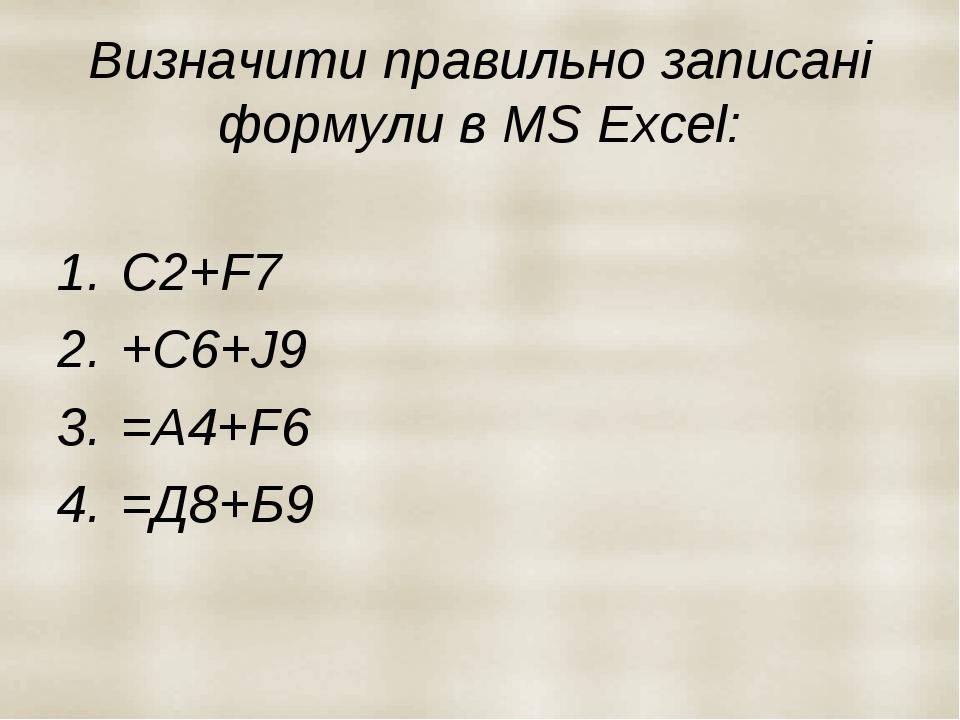 Визначити правильно записані формули в MS Excel: С2+F7 +C6+J9 =A4+F6 =Д8+Б9