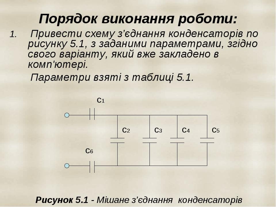 Порядок виконання роботи: Привести схему з'єднання конденсаторів по рисунку 5.1, з заданими параметрами, згідно свого варіанту, який вже закладено ...