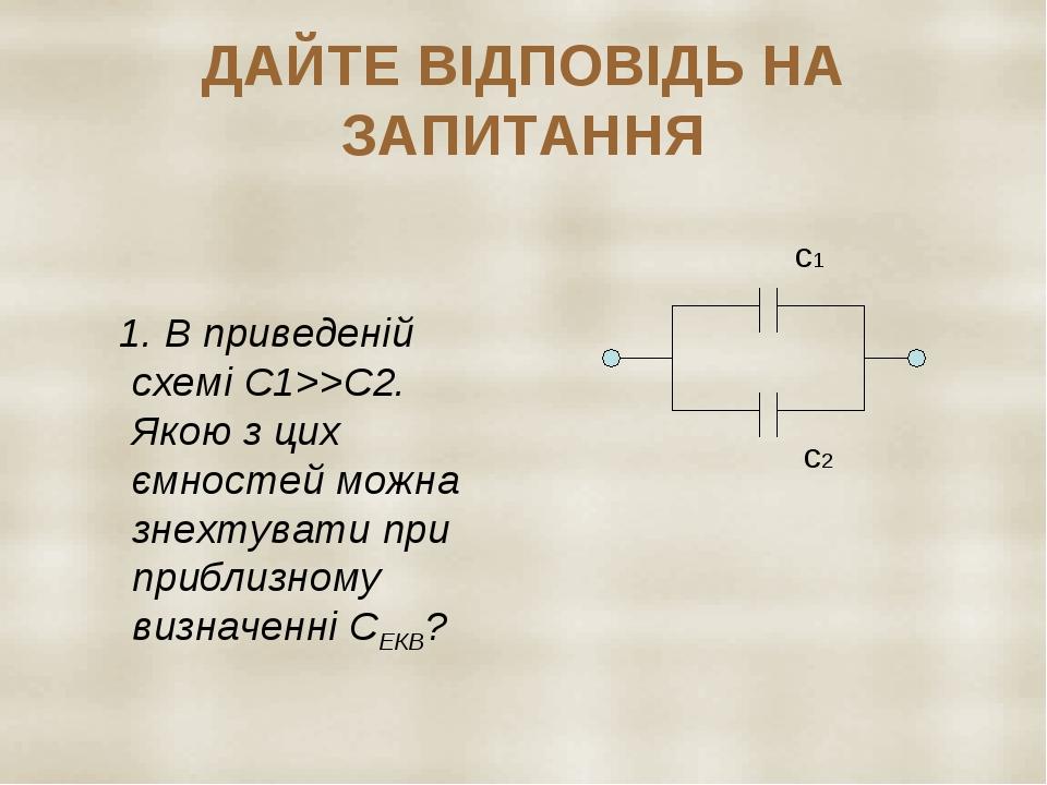 ДАЙТЕ ВІДПОВІДЬ НА ЗАПИТАННЯ 1. В приведеній схемі С1>>С2. Якою з цих ємностей можна знехтувати при приблизному визначенні СЕКВ? с1 с2