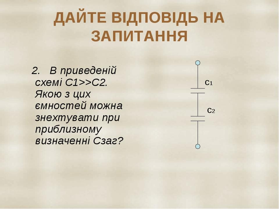 ДАЙТЕ ВІДПОВІДЬ НА ЗАПИТАННЯ 2. В приведеній схемі С1>>С2. Якою з цих ємностей можна знехтувати при приблизному визначенні Сзаг? с1 с2