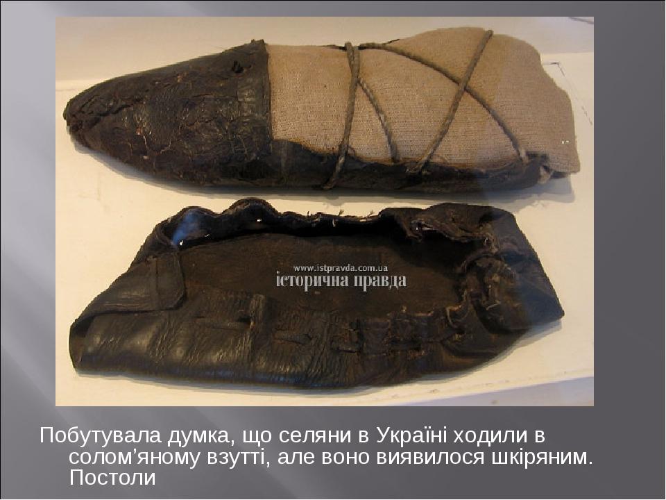 Побутувала думка, що селяни в Україні ходили в солом'яному взутті, але воно виявилося шкіряним. Постоли