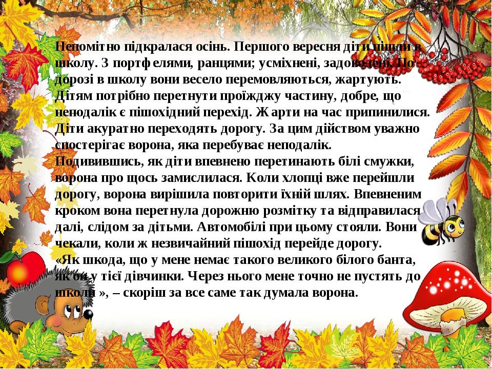 Непомітно підкралася осінь. Першого вересня діти пішли в школу. З портфелями, ранцями; усміхнені, задоволені. По дорозі в школу вони весело перемов...