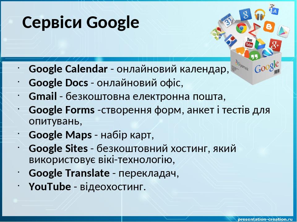 Google Calendar - онлайновий календар, Google Docs - онлайновий офіс, Gmail - безкоштовна електронна пошта, Google Forms -створення форм, анкет і т...