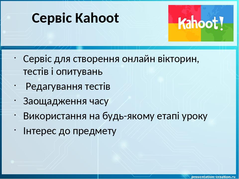 Сервіс Kahoot Сервіс для створення онлайн вікторин, тестів і опитувань Редагування тестів Заощадження часу Використання на будь-якому етапі уроку І...