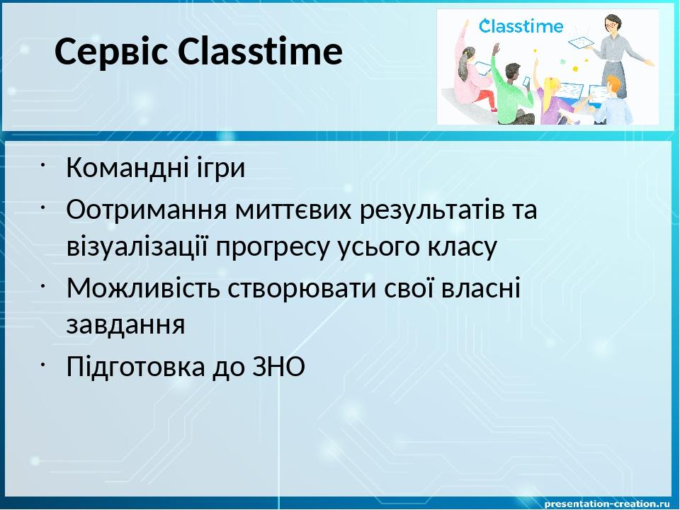 Сервіс Сlasstime Командні ігри Оотримання миттєвих результатів та візуалізації прогресу усього класу Можливість створювати свої власні завдання Під...