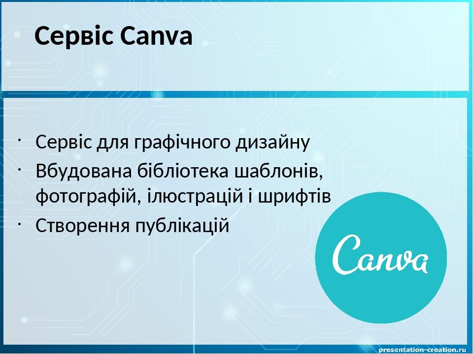 Сервіс Canva Сервіс для графічного дизайну Вбудована бібліотека шаблонів, фотографій, ілюстрацій і шрифтів Створення публікацій