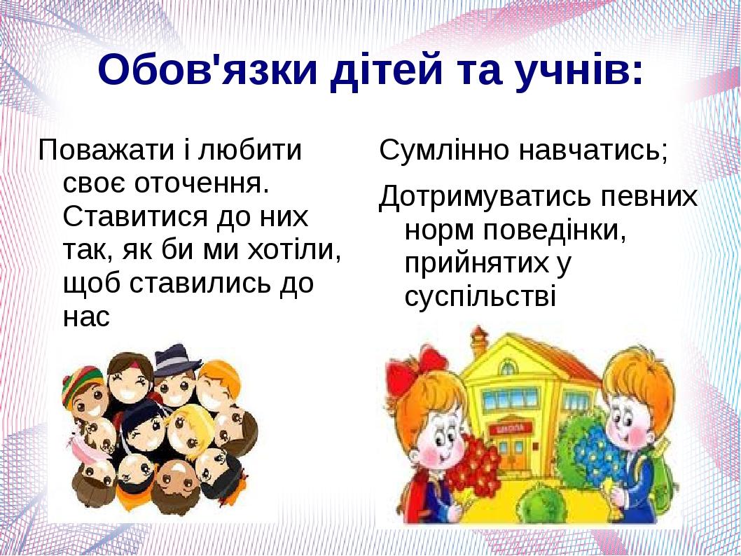 Обов'язки дітей та учнів: Поважати і любити своє оточення. Ставитися до них так, як би ми хотіли, щоб ставились до нас Сумлінно навчатись; Дотримув...