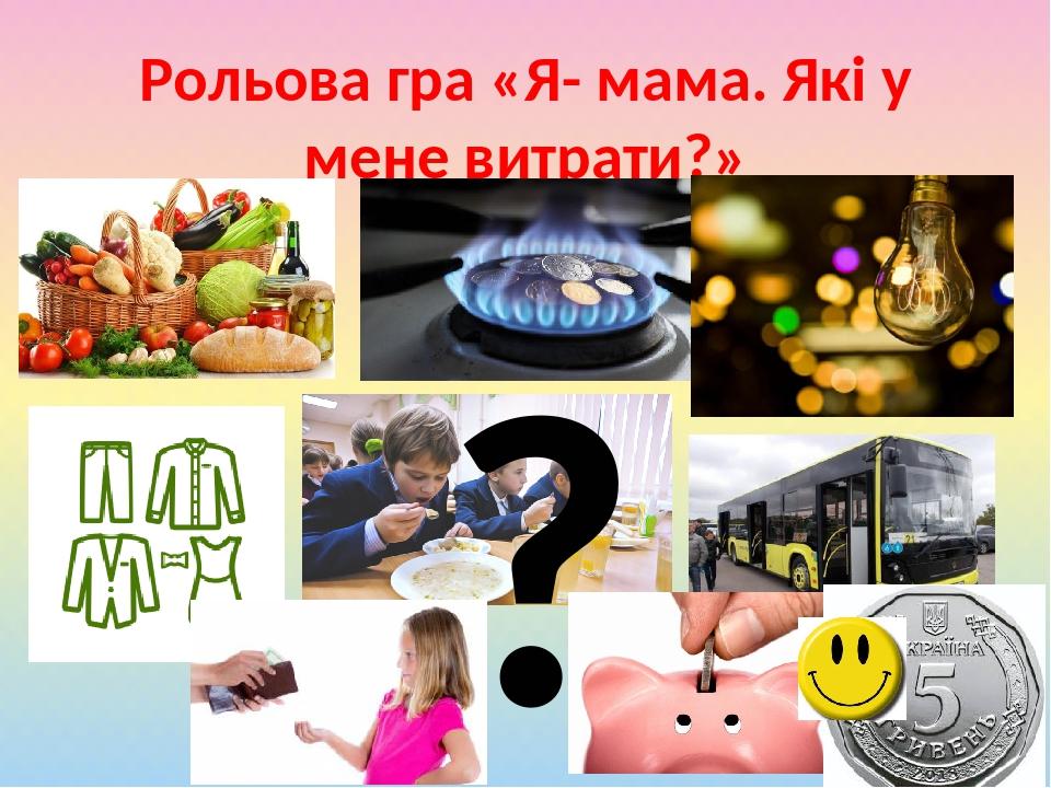 Рольова гра «Я- мама. Які у мене витрати?» ?