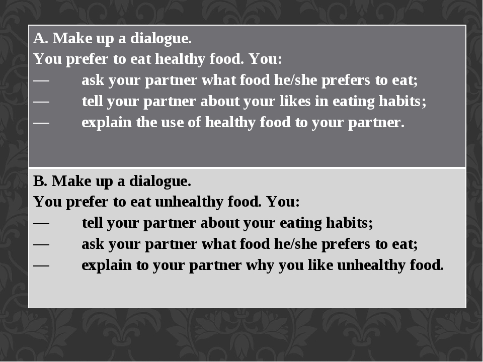 A. Make up a dialogue. You prefer to eat healthy food. You: — ask your partner what food he/she prefers to eat; — tell your partner about your like...