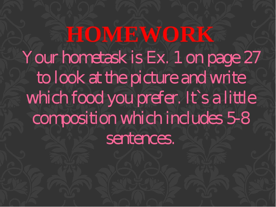 HOMEWORK Your hometask is Ex. 1 on page 27 to look at the picture and write which food you prefer. It`s a little composition which includes 5-8 sen...