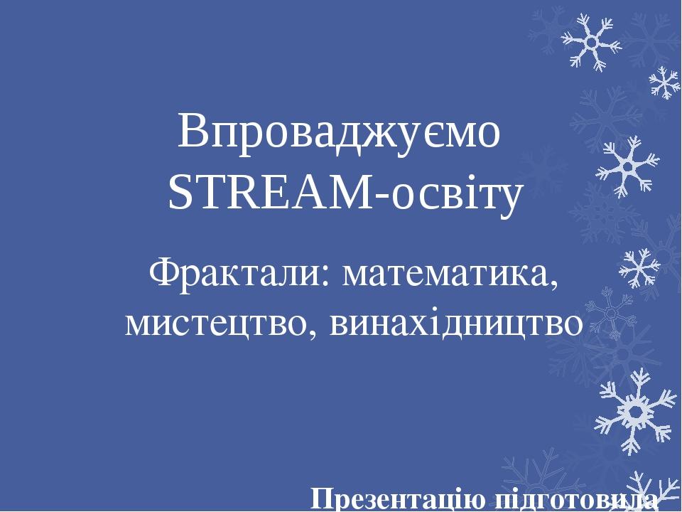 Фрактали: математика, мистецтво, винахідництво Презентацію підготовила Карпенко О.С. Впроваджуємо STREAM-освіту