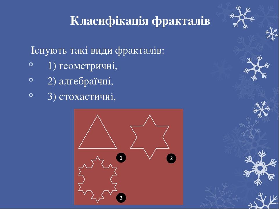Класифікація фракталів Існують такі види фракталів: 1) геометричні, 2) алгебраїчні, 3) стохастичні,