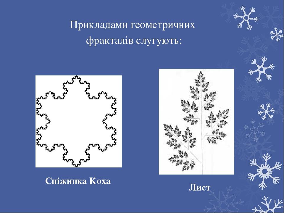 Прикладами геометричних фракталів слугують: Сніжинка Коха Лист