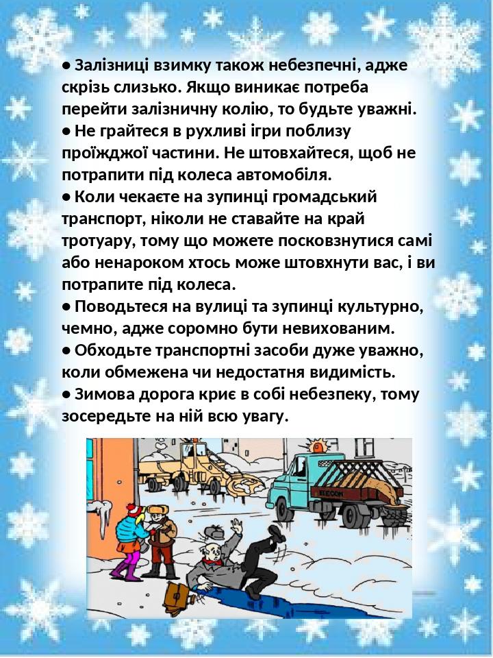 • Залізниці взимку також небезпечні, адже скрізь слизько. Якщо виникає потреба перейти залізничну колію, то будьте уважні. • Не грайтеся в рухливі ...