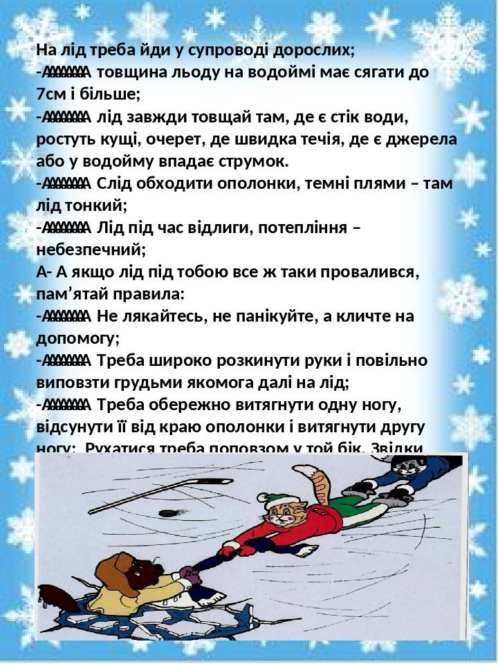 На лід треба йди у супроводі дорослих; - товщина льоду на водоймі має сягати до 7см і більше; - лід завжди товщай там, де є стік во...