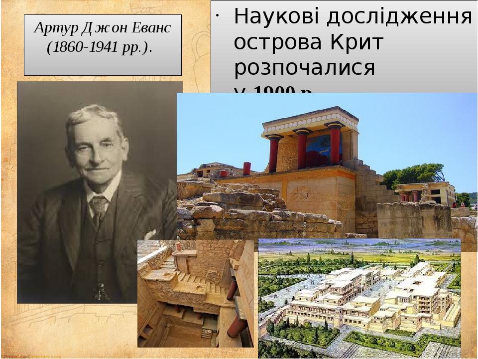 Артур ДжонЕванс (1860-1941рр.). Наукові дослідження острова Крит розпочалися у1900р.
