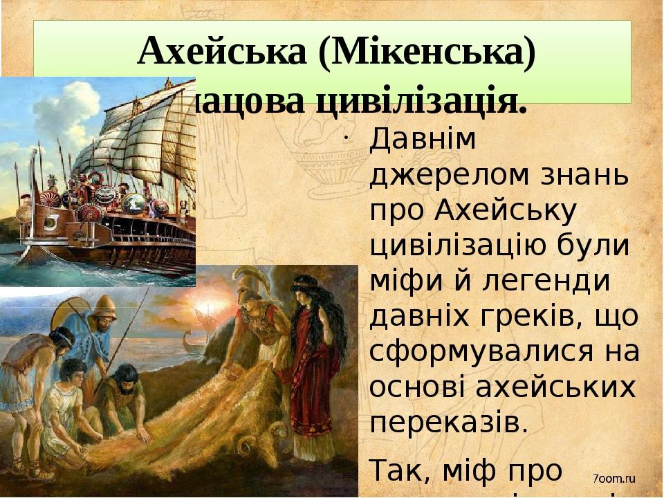 Ахейська (Мікенська) палацова цивілізація. Давнім джерелом знань про Ахейську цивілізацію були міфи й легенди давніх греків, що сформувалися на ос...
