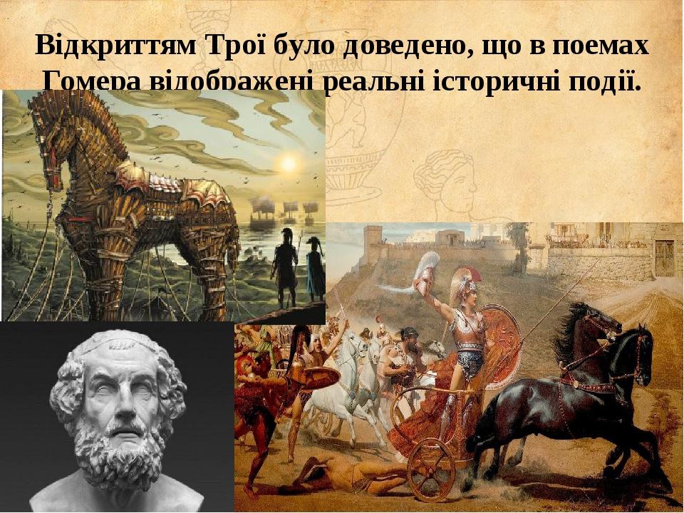 Відкриттям Трої було доведено, що в поемах Гомера відображені реальні історичні події.