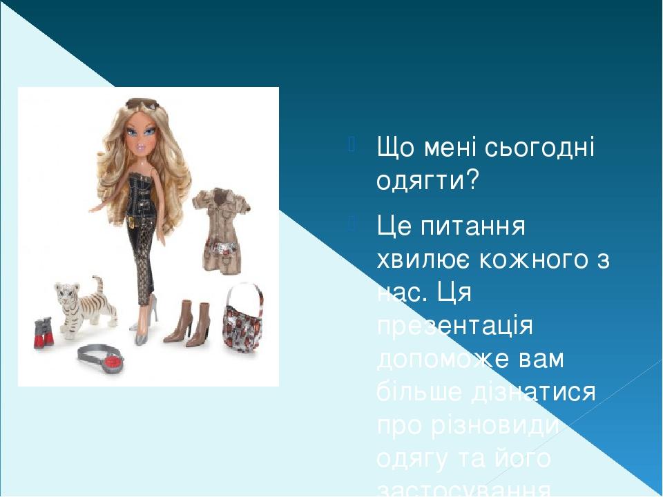 Що мені сьогодні одягти? Це питання хвилює кожного з нас. Ця презентація допоможе вам більше дізнатися про різновиди одягу та його застосування.