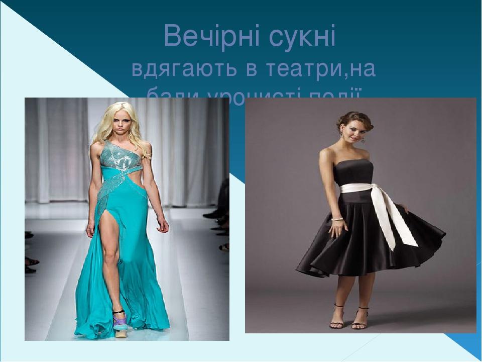 Вечірні сукні вдягають в театри,на бали,урочисті події