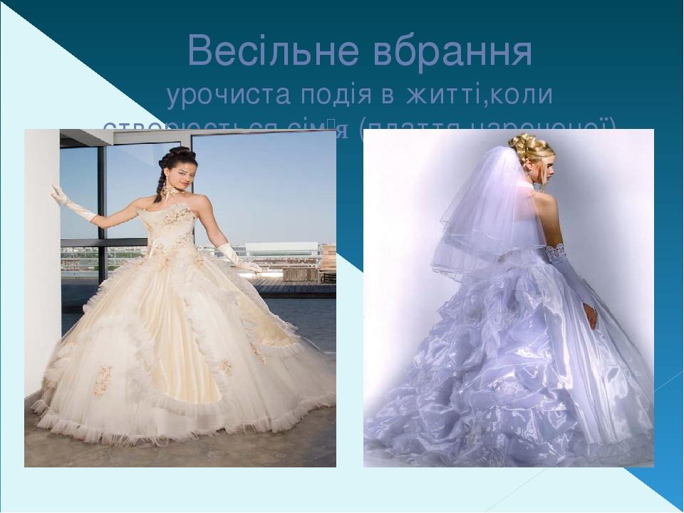 Весільне вбрання урочиста подія в житті,коли створюється сім'я (плаття нареченої)