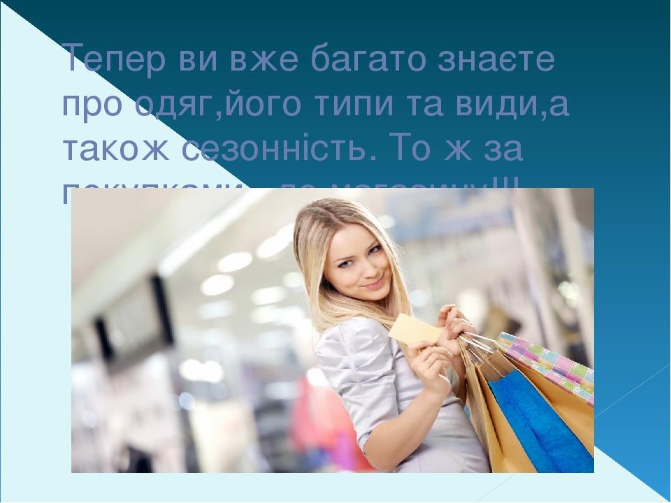 Тепер ви вже багато знаєте про одяг,його типи та види,а також сезонність. То ж за покупками –до магазину!!!