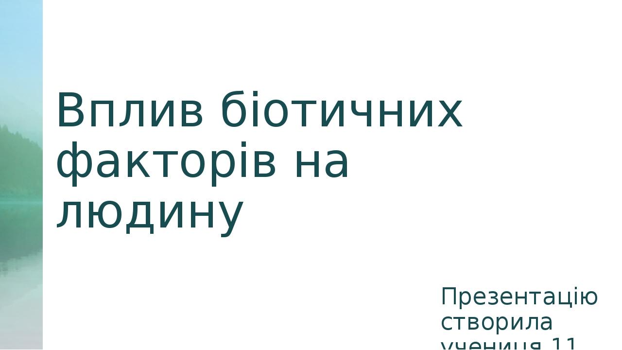Вплив біотичних факторів на людину Презентацію створила учениця 11 класу Савченко Єлизавета