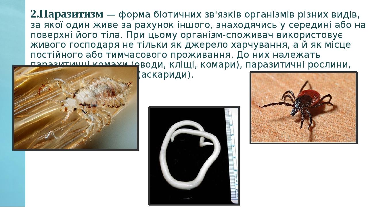 2.Паразитизм — форма біотичних зв'язків організмів різних видів, за якої один живе за рахунок іншого, знаходячись у середині або на поверхні його т...