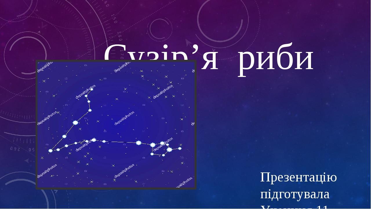 Сузір'я риби Презентацію підготувала Учениця 11 класу Савченко Єлизавета