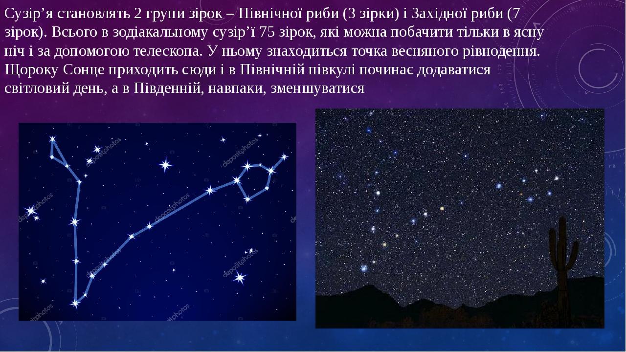 Сузір'я становлять 2 групи зірок – Північної риби (3 зірки) і Західної риби (7 зірок). Всього в зодіакальному сузір'ї 75 зірок, які можна побачити ...