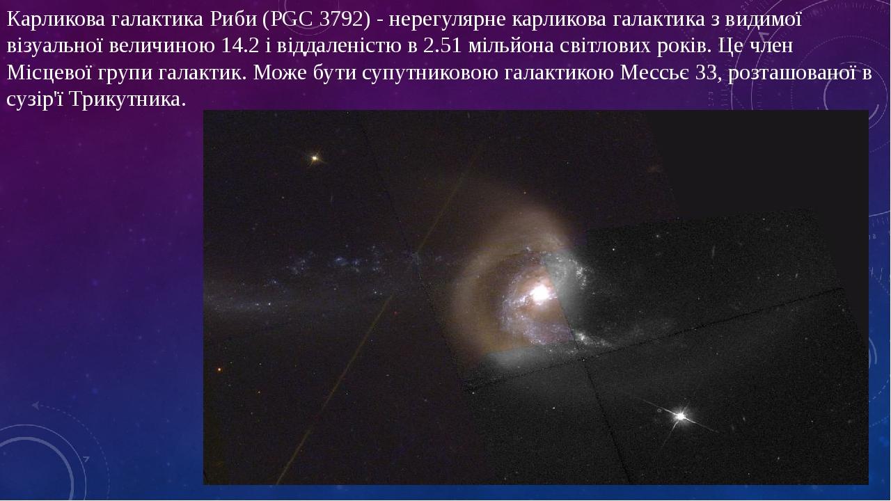 Карликова галактика Риби (PGC 3792) - нерегулярне карликова галактика з видимої візуальної величиною 14.2 і віддаленістю в 2.51 мільйона світлових ...