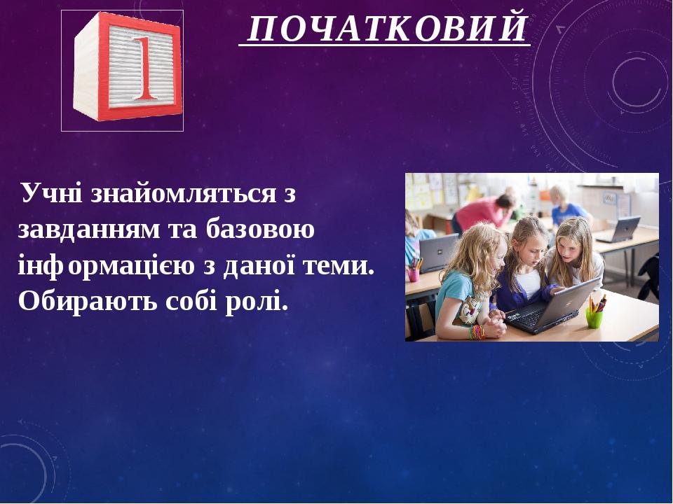 ПОЧАТКОВИЙ Учні знайомляться з завданням та базовою інформацією з даної теми. Обирають собі ролі.