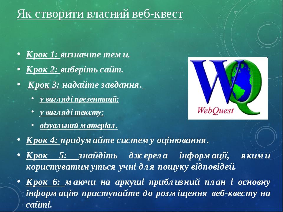 Як створити власний веб-квест Крок 1: визначте теми. Крок 2: виберіть сайт. Крок 3: надайте завдання. у вигляді презентації; у вигляді тексту; візу...