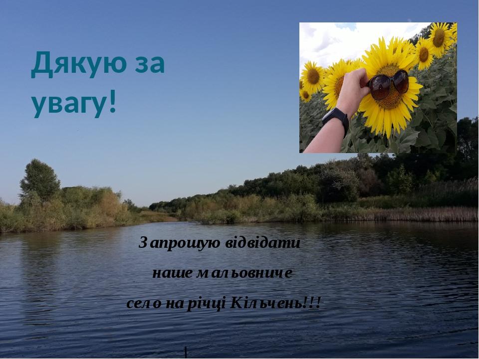 Дякую за увагу! Запрошую відвідати наше мальовниче село на річці Кільчень!!!